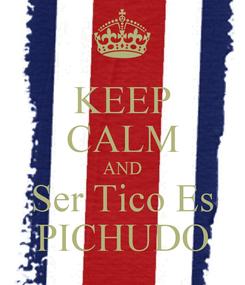 Poster: KEEP CALM AND Ser Tico Es PICHUDO