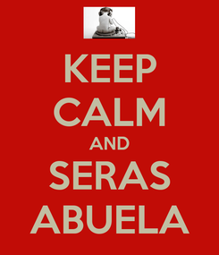 Poster: KEEP CALM AND SERAS ABUELA