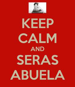 Poster: KEEP CALM AND SERAS ABUELA