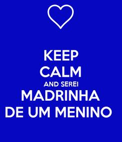 Poster: KEEP CALM AND SEREI MADRINHA DE UM MENINO