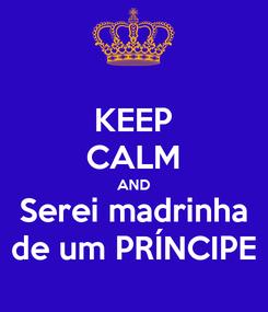 Poster: KEEP CALM AND Serei madrinha de um PRÍNCIPE