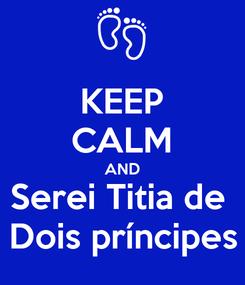 Poster: KEEP CALM AND Serei Titia de  Dois príncipes