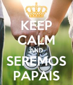 Poster: KEEP CALM AND SEREMOS PAPAIS