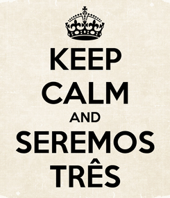 Poster: KEEP CALM AND SEREMOS TRÊS