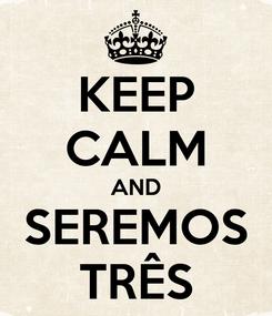 Poster: KEEP CALM AND SEREMOS TRÊS