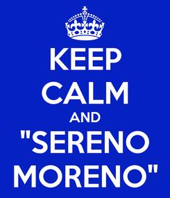 """Poster: KEEP CALM AND """"SERENO MORENO"""""""