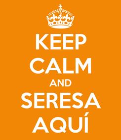 Poster: KEEP CALM AND SERESA AQUÍ