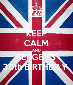 Poster: KEEP CALM AND SERGEY'S 30th BIRTHDAY