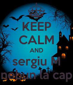 Poster: KEEP CALM AND sergiu M nebun la cap