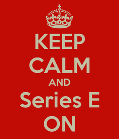 Poster: KEEP CALM AND Series E ON
