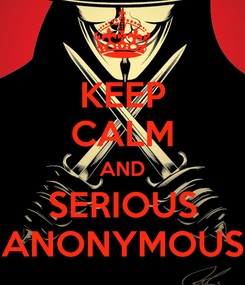Poster: KEEP CALM AND SERIOUS ANONYMOUS