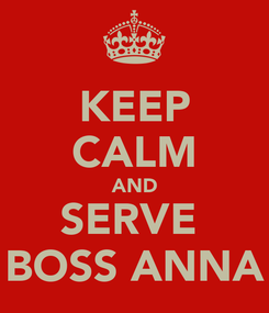 Poster: KEEP CALM AND SERVE  BOSS ANNA