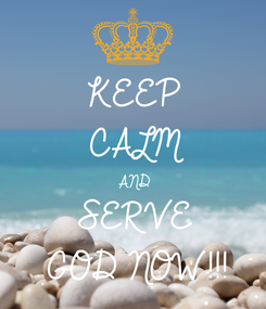 Poster: KEEP CALM AND SERVE GOD NOW!!!