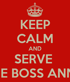 Poster: KEEP CALM AND SERVE  THE BOSS ANNA