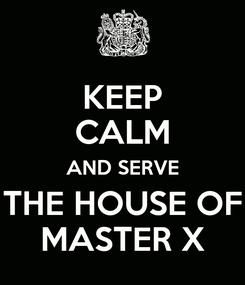 Poster: KEEP CALM AND SERVE THE HOUSE OF MASTER X