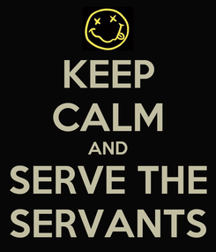 Poster: KEEP CALM AND SERVE THE SERVANTS