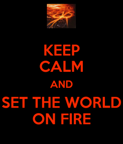 Poster: KEEP CALM AND SET THE WORLD ON FIRE