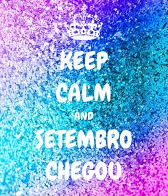 Poster: KEEP CALM AND SETEMBRO CHEGOU