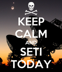 Poster: KEEP CALM AND SETI TODAY