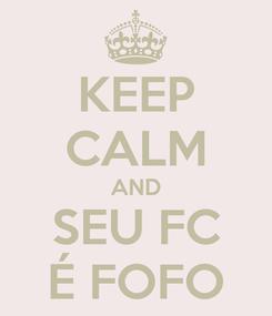 Poster: KEEP CALM AND SEU FC É FOFO