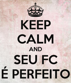 Poster: KEEP CALM AND SEU FC É PERFEITO