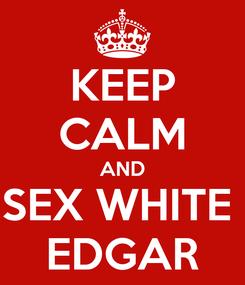 Poster: KEEP CALM AND SEX WHITE  EDGAR