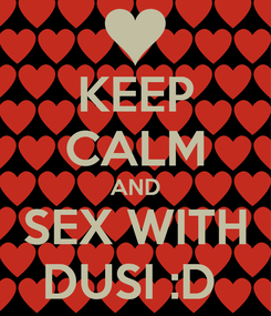 Poster: KEEP CALM AND SEX WITH DUSI :D