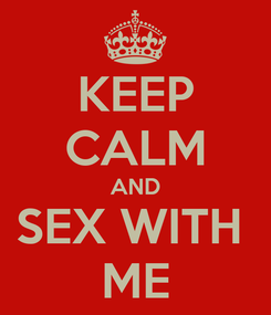 Poster: KEEP CALM AND SEX WITH  ME