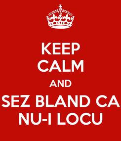 Poster: KEEP CALM AND SEZ BLAND CA NU-I LOCU