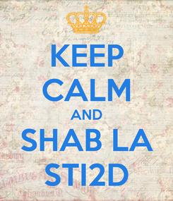 Poster: KEEP CALM AND SHAB LA STI2D