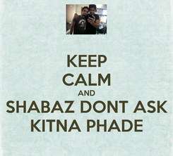 Poster: KEEP CALM AND SHABAZ DONT ASK KITNA PHADE