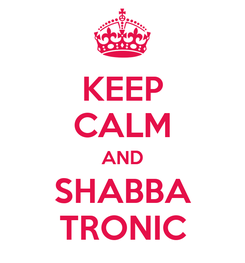 Poster: KEEP CALM AND SHABBA TRONIC