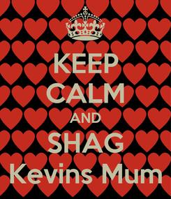 Poster: KEEP CALM AND SHAG  Kevins Mum
