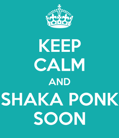 Poster: KEEP CALM AND SHAKA PONK SOON