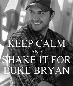 Poster:  KEEP CALM AND SHAKE IT FOR LUKE BRYAN