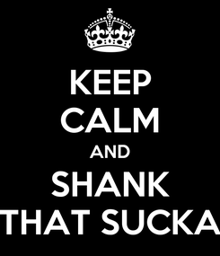 Poster: KEEP CALM AND SHANK THAT SUCKA