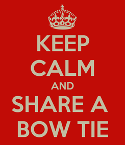 Poster: KEEP CALM AND SHARE A  BOW TIE
