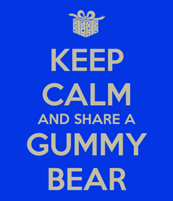 Poster: KEEP CALM AND SHARE A GUMMY BEAR
