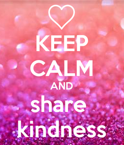 Poster: KEEP CALM AND share  kindness