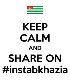 Poster: KEEP CALM AND SHARE ON #instabkhazia