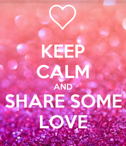 Poster: KEEP CALM AND SHARE SOME LOVE