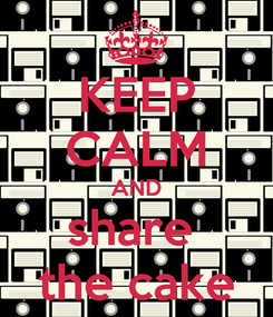 Poster: KEEP CALM AND share  the cake