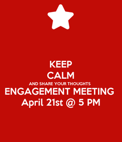 Poster: KEEP CALM AND SHARE YOUR THOUGHTS ENGAGEMENT MEETING  April 21st @ 5 PM