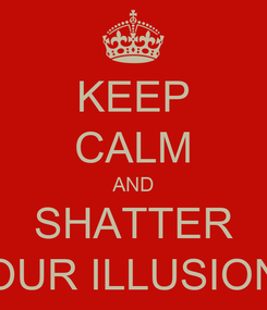 Poster: KEEP CALM AND SHATTER YOUR ILLUSIONS