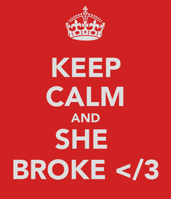 Poster: KEEP CALM AND SHE  BROKE </3