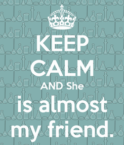 Poster: KEEP CALM AND She is almost my friend.