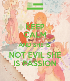 Poster: KEEP CALM AND SHE IS  NOT EVIL SHE IS PASSION
