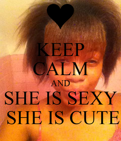 Poster: KEEP CALM AND SHE IS SEXY  SHE IS CUTE