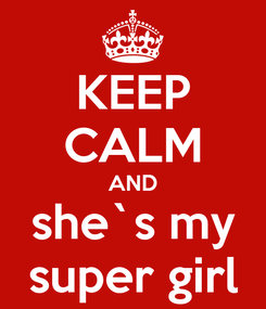 Poster: KEEP CALM AND she`s my super girl