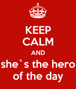 Poster: KEEP CALM AND she`s the hero of the day